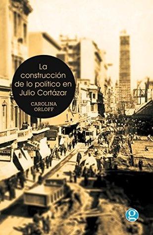 95465-LA-CONSTRUCCION-DE-LO-POLITICO-EN-JULIO-CORTAZAR-9789871489992