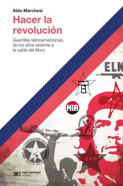85775-HACER-LA-REVOLUCION-GUERRILLAS-LATINOAMERICANAS-DE-LOS-ANOS-60-A-LA-CAIDA-DEL-MURO-9789876298940